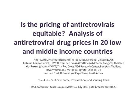 Is the pricing of antiretrovirals equitable? Analysis of antiretroviral drug prices in 20 low and middle income countries Andrew Hill, Pharmacology and.