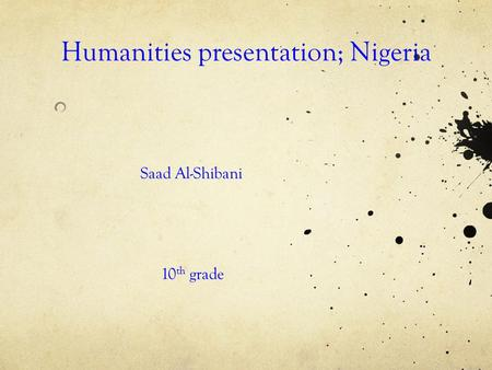 Humanities presentation; Nigeria Saad Al-Shibani 10 th grade.