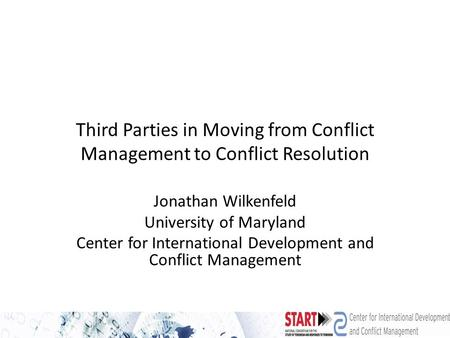Third Parties in Moving from Conflict Management to Conflict Resolution Jonathan Wilkenfeld University of Maryland Center for International Development.