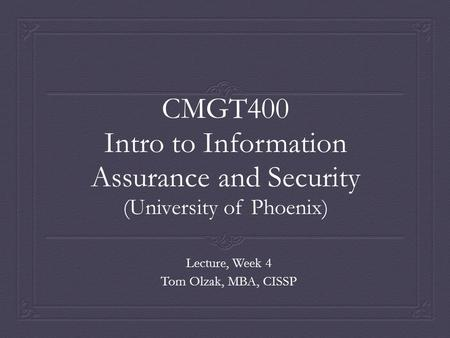 CMGT400 Intro to Information Assurance and Security (University of Phoenix) Lecture, Week 4 Tom Olzak, MBA, CISSP.
