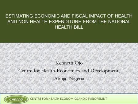 CENTRE FOR HEALTH ECONOMICS AND DEVELOPEMNT ESTIMATING ECONOMIC AND FISCAL IMPACT OF HEALTH AND NON HEALTH EXPENDITURE FROM THE NATIONAL HEALTH BILL Kenneth.