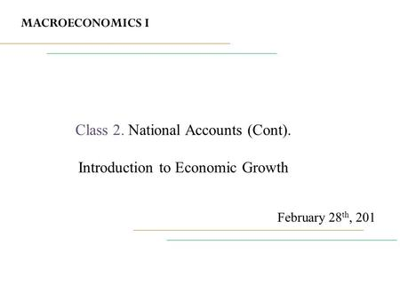 MACROECONOMICS I February 28 th, 201 Class 2. National Accounts (Cont). Introduction to Economic Growth.