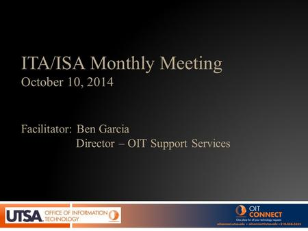 ITA/ISA Monthly Meeting October 10, 2014 Facilitator: Ben Garcia Director – OIT Support Services.