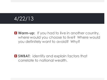 4/22/13  Warm-up: If you had to live in another country, where would you choose to live? Where would you definitely want to avoid? Why?  SWBAT: identify.