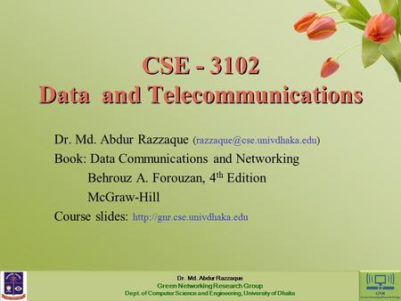 CSE - 3102 Data and Telecommunications Dr. Md. Abdur Razzaque Book: Data Communications and Networking Behrouz A. Forouzan,