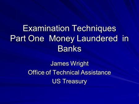 Examination Techniques Part One Money Laundered in Banks James Wright Office of Technical Assistance US Treasury.