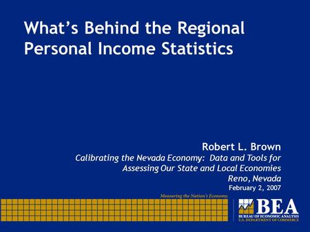 What's Behind the Regional Personal Income Statistics Robert L. Brown Calibrating the Nevada Economy: Data and Tools for Assessing Our State and Local.