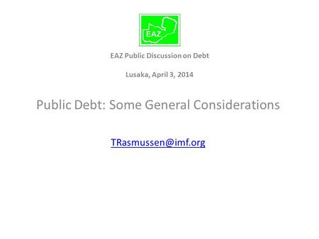 EAZ Public Discussion on Debt Lusaka, April 3, 2014 Public Debt: Some General Considerations