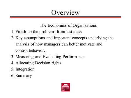 Overview The Economics of Organizations 1. Finish up the problems from last class 2. Key assumptions and important concepts underlying the analysis of.