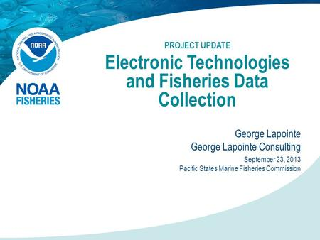 PROJECT UPDATE Electronic Technologies and Fisheries Data Collection George Lapointe George Lapointe Consulting September 23, 2013 Pacific States Marine.