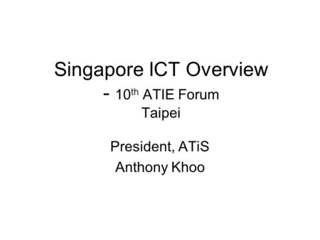Singapore ICT Overview - 10 th ATIE Forum Taipei President, ATiS Anthony Khoo.