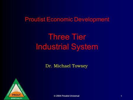  2004 Proutist Universal 1 Proutist Economic Development Three Tier Industrial System Dr. Michael Towsey.
