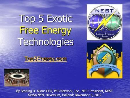 Top 5 Exotic Free Energy Technologies By Sterling D. Allan: CEO, PES Network, Inc., NEC; President, NEST Global BEM, Hilversum, Holland; November 9, 2012.