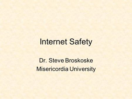 Internet Safety Dr. Steve Broskoske Misericordia University.