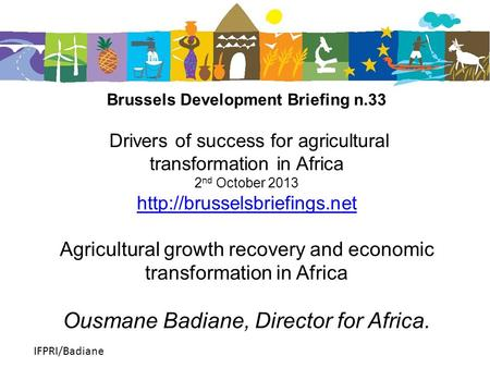 IFPRI/Badiane Brussels Development Briefing n.33 Drivers of success for agricultural transformation in Africa 2 nd October 2013