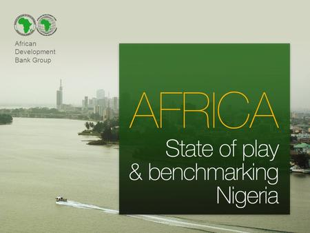 African Development Bank Group. Outline of the presentation 1.The Bank Group 2.Africa's growth prospects 3.Investing in Africa 4.Benchmarking Nigeria.