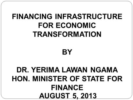 FINANCING INFRASTRUCTURE FOR ECONOMIC TRANSFORMATION BY DR. YERIMA LAWAN NGAMA HON. MINISTER OF STATE FOR FINANCE AUGUST 5, 2013.