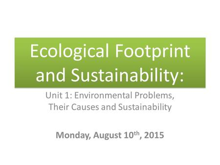 Ecological Footprint and Sustainability: Unit 1: Environmental Problems, Their Causes and Sustainability Monday, August 10 th, 2015.