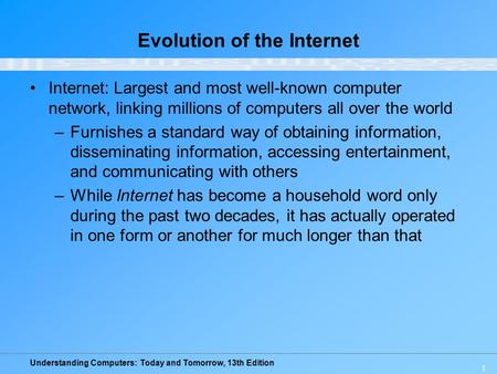 Understanding Computers: Today and Tomorrow, 13th Edition 1 Evolution of the Internet Internet: Largest and most well-known computer network, linking millions.