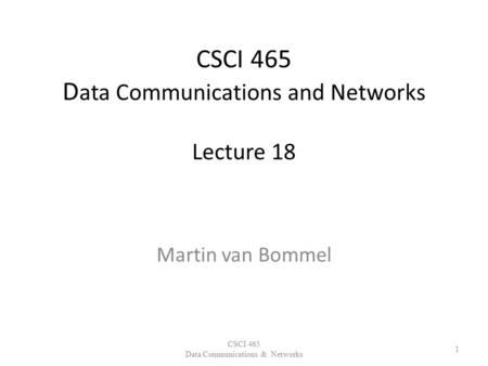 CSCI 465 D ata Communications and Networks Lecture 18 Martin van Bommel CSCI 465 Data Communications & Networks 1.