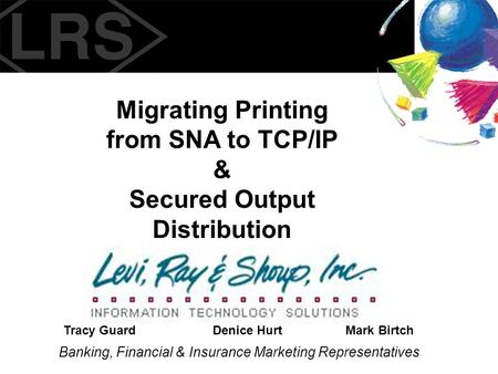 Migrating Printing from SNA to TCP/IP & Secured Output Distribution Banking, Financial & Insurance Marketing Representatives Tracy GuardDenice HurtMark.