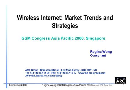 Copyright ARC Group 2000 September 2000Regina Wong- GSM Congress Asia Pacific 20001 Wireless Internet: Market Trends and Strategies Regina Wong Consultant.