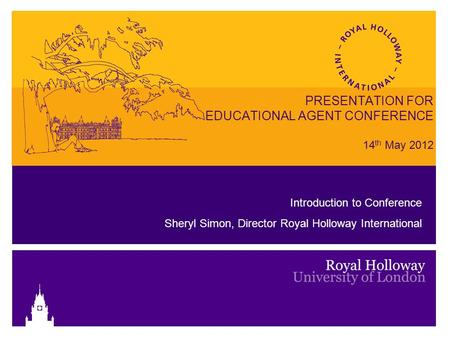 PRESENTATION FOR EDUCATIONAL AGENT CONFERENCE 14 th May 2012 Introduction to Conference Sheryl Simon, Director Royal Holloway International.