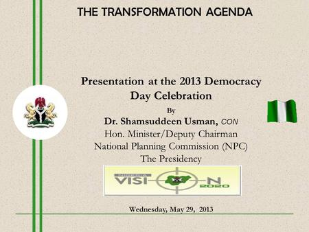 Presentation at the 2013 Democracy Day Celebration By Dr. Shamsuddeen Usman, CON Hon. Minister/Deputy Chairman National Planning Commission (NPC) The Presidency.