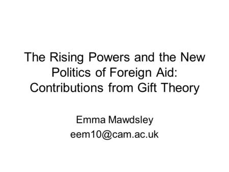 The Rising Powers and the New Politics of Foreign Aid: Contributions from Gift Theory Emma Mawdsley