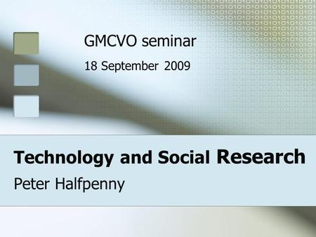 Technology and Social Research Peter Halfpenny GMCVO seminar 18 September 2009.