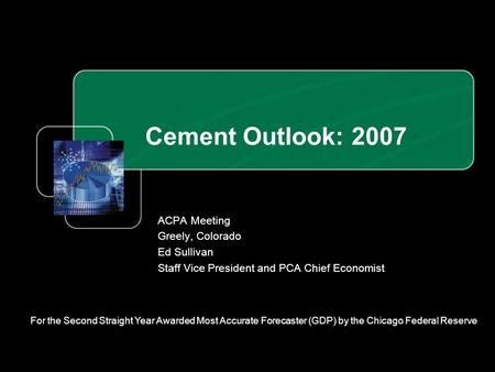 Cement Outlook: 2007 ACPA Meeting Greely, Colorado Ed Sullivan Staff Vice President and PCA Chief Economist For the Second Straight Year Awarded Most Accurate.