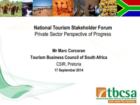 Mr Marc Corcoran Tourism Business Council of South Africa CSIR, Pretoria 17 September 2014 National Tourism Stakeholder Forum Private Sector Perspective.