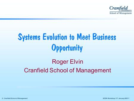  SEISN Workshop 11 th January 2001/1© Cranfield School of Management Systems Evolution to Meet Business Opportunity Roger Elvin Cranfield School of.