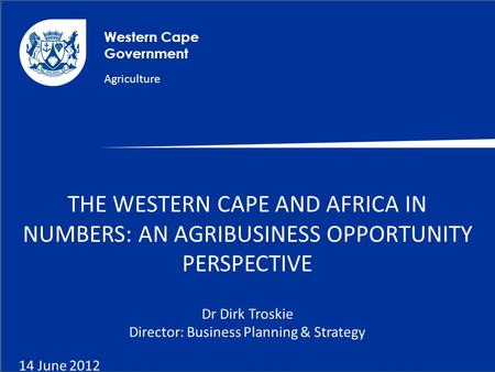 Western Cape Government Agriculture THE WESTERN CAPE AND AFRICA IN NUMBERS: AN AGRIBUSINESS OPPORTUNITY PERSPECTIVE Dr Dirk Troskie Director: Business.