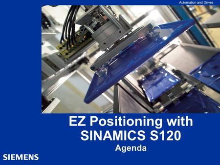 Automation and Drives EZ Positioning with SINAMICS S120 Agenda.