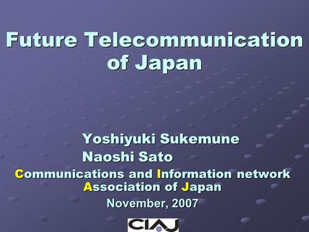 Future Telecommunication of Japan Yoshiyuki Sukemune Naoshi Sato Communications and Information network Association of Japan November, 2007.