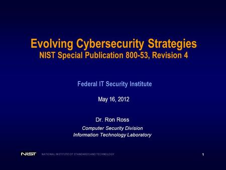 NATIONAL INSTITUTE OF STANDARDS AND TECHNOLOGY 1 Dr. Ron Ross Computer Security Division Information Technology Laboratory Evolving Cybersecurity Strategies.