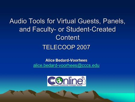 Audio Tools for Virtual Guests, Panels, and Faculty- or Student-Created Content TELECOOP 2007 Alice Bedard-Voorhees