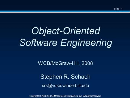 Slide 1.1 Copyright © 2008 by The McGraw-Hill Companies, Inc. All rights reserved. Object-Oriented Software Engineering WCB/McGraw-Hill, 2008 Stephen R.