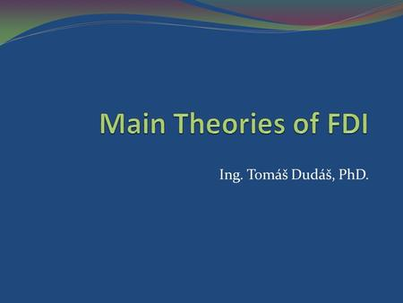 Main Theories of FDI Ing. Tomáš Dudáš, PhD..