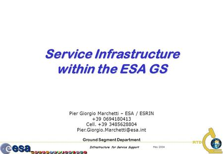 Infrastructure for Service Support May 2004 Service Infrastructure within the ESA GS Pier Giorgio Marchetti – ESA / ESRIN +39 0694180413 Cell. +39 3485628804.