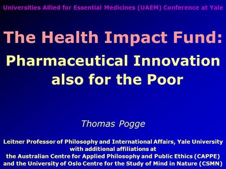 Universities Allied for Essential Medicines (UAEM) Conference at Yale The Health Impact Fund: Pharmaceutical Innovation also for the Poor Thomas Pogge.