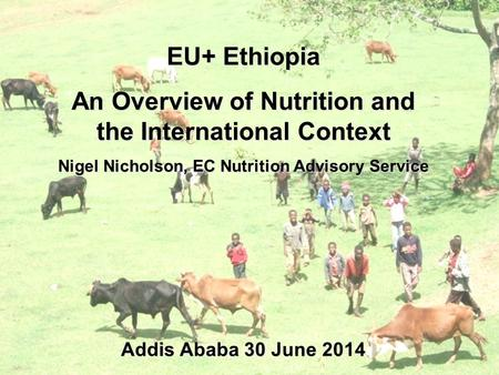 EU+ Ethiopia An Overview of Nutrition and the International Context Nigel Nicholson, EC Nutrition Advisory Service Addis Ababa 30 June 2014.