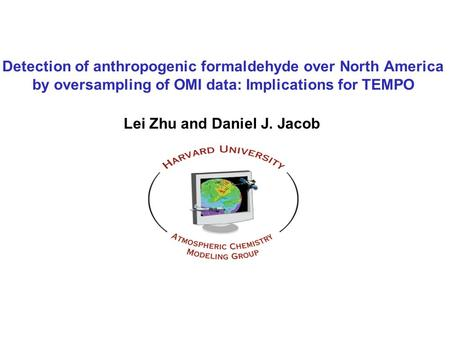 Detection of anthropogenic formaldehyde over North America by oversampling of OMI data: Implications for TEMPO Lei Zhu and Daniel J. Jacob.