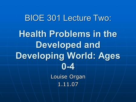 BIOE 301 Lecture Two: Health Problems in the Developed and Developing World: Ages 0-4 Louise Organ 1.11.07.