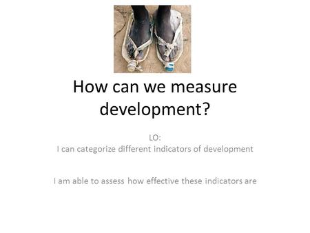 How can we measure development? LO: I can categorize different indicators of development I am able to assess how effective these indicators are.