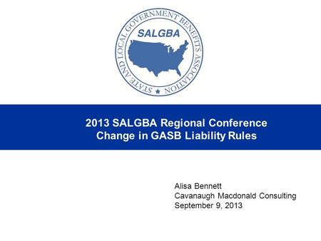 2013 SALGBA Regional Conference Change in GASB Liability Rules Alisa Bennett Cavanaugh Macdonald Consulting September 9, 2013.