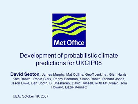 Page 1© Crown copyright 2004 Development of probabilistic climate predictions for UKCIP08 David Sexton, James Murphy, Mat Collins, Geoff Jenkins, Glen.