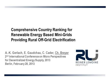 Comprehensive Country Ranking for Renewable Energy Based Mini-Grids Providing Rural Off-Grid Electrification A.-K. Gerlach, E. Gaudchau, C. Cader, Ch.