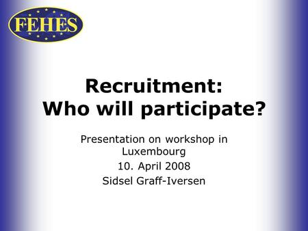 Recruitment: Who will participate? Presentation on workshop in Luxembourg 10. April 2008 Sidsel Graff-Iversen.